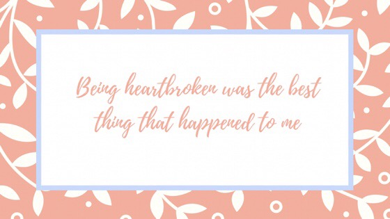 Being Heartbroken was the best thing that happened to me